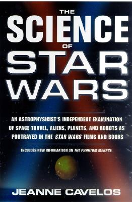 The Science of Star Wars: An Astrophysicist's Independent Examination of Space Travel, Aliens, Planets, and Robots as Portrayed in the Star Wars Films and Books, Jeanne Cavelos