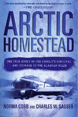 Arctic Homestead: The True Story of One Family's Survival  and Courage in the Alaskan Wilds, Cobb, Norma; Sasser, Charles W.; Sasser, Charles