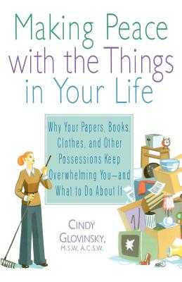 Making Peace with the Things in Your Life: Why Your Papers, Books, Clothes, and Other Possessions Keep Overwhelming You and What to Do About It, Cindy Glovinsky