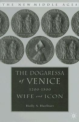 The Dogaressa of Venice, 1200-1500: Wife and Icon (The New Middle Ages), Hurlburt, Holly S.
