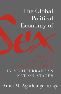 Image for The Global Political Economy of Sex: Desire, Violence, and Insecurity in Mediterranean Nation States