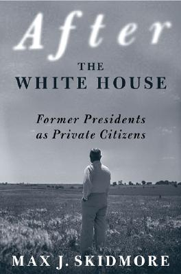 After the White House: Former Presidents As Private Citizens, Skidmore, Max J.