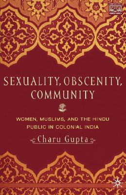 Sexuality, Obscenity, And Community: Women, Muslims, and the Hindu Public in Colonial India, Gupta, C.