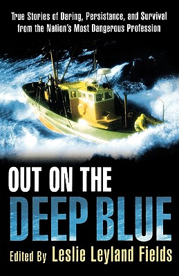 Out on the Deep Blue : The Stories of Daring, Persistence, and Survival from the Nations Most Dangerous Profession, LESLIE LEYLAND FIELDS
