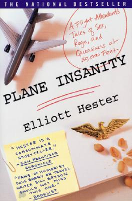 Plane Insanity: A Flight Attendant's Tales of Sex, Rage, and Queasiness at 30,000 Feet, Hester, Elliot; Hester, Elliott