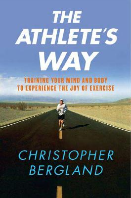 The Athlete's Way: Training Your Mind and Body to Experience the Joy of Exercise, Bergland, Christopher