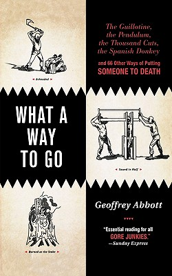 What a Way to Go: The Guillotine, the Pendulum, the Thousand Cuts, the Spanish Donkey, and 66 Other Ways of Putting Someone to Death, Abbott, Geoffrey