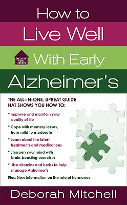 How to Live Well with Early Alzheimer's: A Complete Program for Enhancing Your Quality of Life (Healthy Home Library), Deborah Mitchell