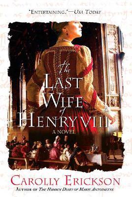 The Last Wife of Henry VIII: A Novel, Carolly Erickson
