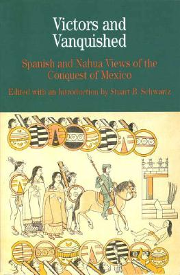 Victors and Vanquished: Spanish and Nahua Views of the Conquest of Mexico (Bedford Cultural Editions Series), Schwartz, Stuart B.