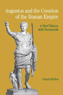 Augustus and the Creation of the Roman Empire: A Brief History with Documents (The Bedford Series in History and Culture), Mellor, Ronald