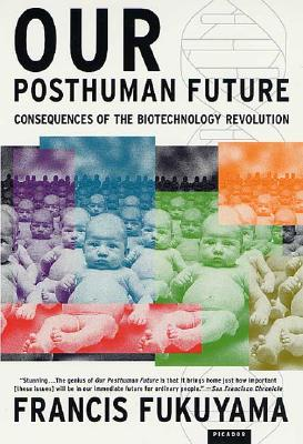 Our Posthuman Future: Consequences of the Biotechnology Revolution, Francis Fukuyama