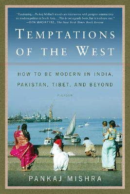 Temptations of the West: How to Be Modern in India, Pakistan, Tibet, and Beyond, Mishra, Pankaj