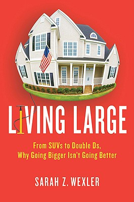 Living Large: From SUVs to Double Ds---Why Going Bigger Isn't Going Better, Sarah Z. Wexler  (Author)