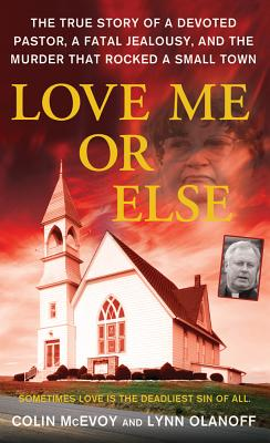 Love Me or Else: The True Story of a Devoted Pastor, a Fatal Jealousy, and the Murder that Rocked a Small Town, Colin McEvoy, Lynn Olanoff