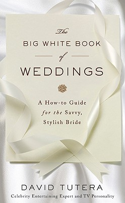 The Big White Book of Weddings: A How-to Guide for the Savvy, Stylish Bride, David Tutera