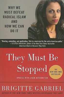 They Must Be Stopped: Why We Must Defeat Radical Islam and How We Can Do It, Brigitte Gabriel