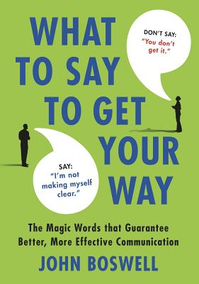 What to Say to Get Your Way: The Magic Words That Guarantee Better, More Effective Communication, Boswell, John