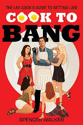 Cook to Bang: The Lay Cook's Guide to Getting Laid, Walker, Spencer