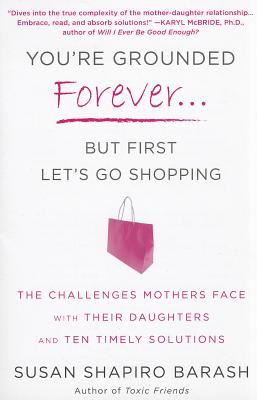 You're Grounded Forever...But First, Let's Go Shopping: The Challenges Mothers Face with Their Daughters and Ten Timely Solutions, Barash, Susan Shapiro