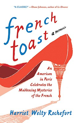 French Toast: An American in Paris Celebrates the Maddening Mysteries of the French, Rochefort, Harriet Welty
