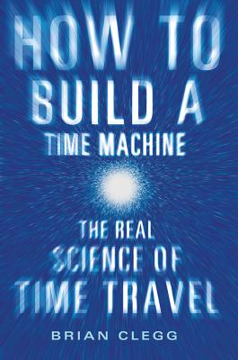 Image for How to Build a Time Machine: The Real Science of Time Travel