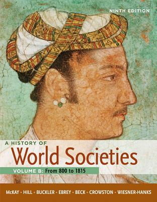 A History of World Societies, Volume B: From 800 to 1815 Ninth Edition, John P. McKay (Author), Bennett D. Hill (Author), John Buckler (Author), Patricia Buckley Ebrey (Author), Merry E. Wiesner-Hanks (Author), Roger B. Beck (Author), Clare Haru Crowston (Author)