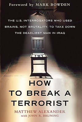 How to Break a Terrorist: The U.S. Interrogators Who Used Brains, Not Brutality, to Take Down the Deadliest Man in Iraq, Matthew Alexander, John R. Bruning