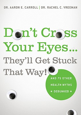 Image for Don't Cross Your Eyes...They'll Get Stuck That Way!: And 75 Other Health Myths Debunked