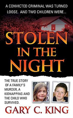Stolen in the Night: The True Story of a Family's Murder, a Kidnapping and the Child Who Survived, King, Gary C.