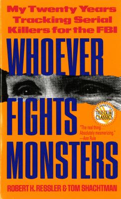 Whoever Fights Monsters: My Twenty Years Tracking Serial Killers for the FBI (St. Martin's True Crime Library), ROBERT K. RESSLER, THOMAS SCHACHTMAN