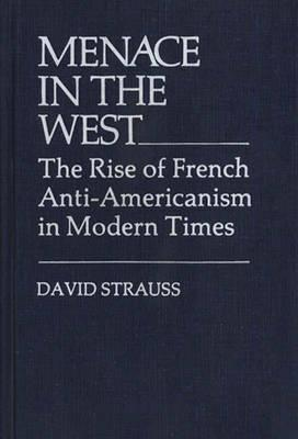 Menace in the West: The Rise of French Anti-Americanism in Modern Times (Contributions in American Studies), Strauss, David