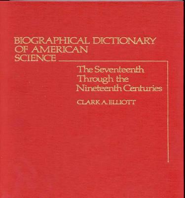 Biographical Dictionary of American Science: The Seventeenth Through the Nineteenth Centuries, Elliott, Clark A.