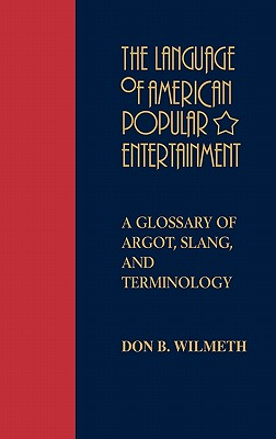 The Language of American Popular Entertainment: A Glossary of Argot, Slang, and Terminology, Wilmeth, Don B.