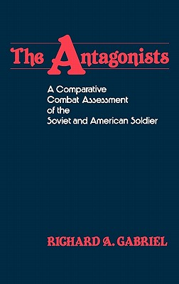 The Antagonists: A Comparative Combat Assessment of the Soviet and American Soldier, Gabriel, Richard A.