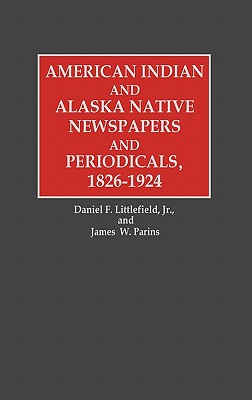 American Indian and Alaska Native Newspapers and Periodicals, 1826-1924 (Historical Guides to the World's Periodicals and Newspapers)
