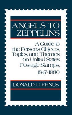 Angels to Zeppelins: A Guide to the Persons, Objects, Topics, and Themes on United States Postage Stamps, 1847-1980, Donald J. Lehnus