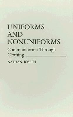 Uniforms and Nonuniforms: Communication Through Clothing (Contributions in Sociology (Hardcover)), Joseph, Nathan