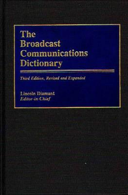 The Broadcast Communications Dictionary: Third Edition, Revised and Expanded, Lincoln Diamant