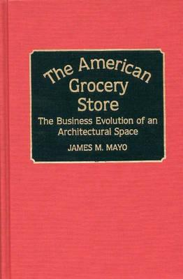 Image for The American Grocery Store: The Business Evolution of an Architectural Space (Contributions in American History)