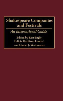 Shakespeare Companies and Festivals: An International Guide, Engle, Ron; Hardison Londre, Felicia; Watermeier, Daniel J.