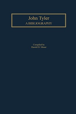 John Tyler : A Bibliography (Bibliographies of the Presidents of the United States Ser., Vol. 10), Moser, Harold D.