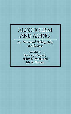 Alcoholism and Aging: An Annotated Bibliography and Review (Bibliographies and Indexes in Gerontology), Osgood, Nancy; Parham, Iris; Wood, Helen E.