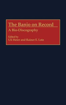 Image for The Banjo on Record: A Bio-Discography (Discographies: Association for Recorded Sound Collections Discographic Reference)