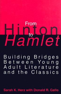 From Hinton to Hamlet: Building Bridges Between Young Adult Literature and the Classics, Herz, Sarah K.; Gallo, Donald R.