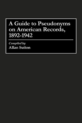 A Guide to Pseudonyms on American Recordings, 1892-1942 (Arts; 42), Sutton, Allan