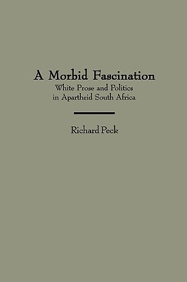 Image for A Morbid Fascination: White Prose and Politics in Apartheid South Africa (Contributions to the Study of World Literature)