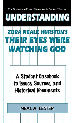 """Understanding Zora Neale Hurston's Their Eyes Were Watching God: A Student Casebook to Issues, Sources, and Historical Documents (The Greenwood Press """"Literature in Context"""" Series), Lester, Neal"""
