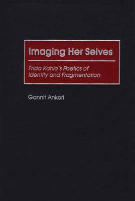 Imaging Her Selves: Frida Kahlo's Poetics of Identity and Fragmentation, Ankori, Gannit