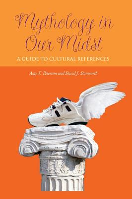 Mythology in Our Midst: A Guide to Cultural References, Amy T. Peterson, David J. Dunworth